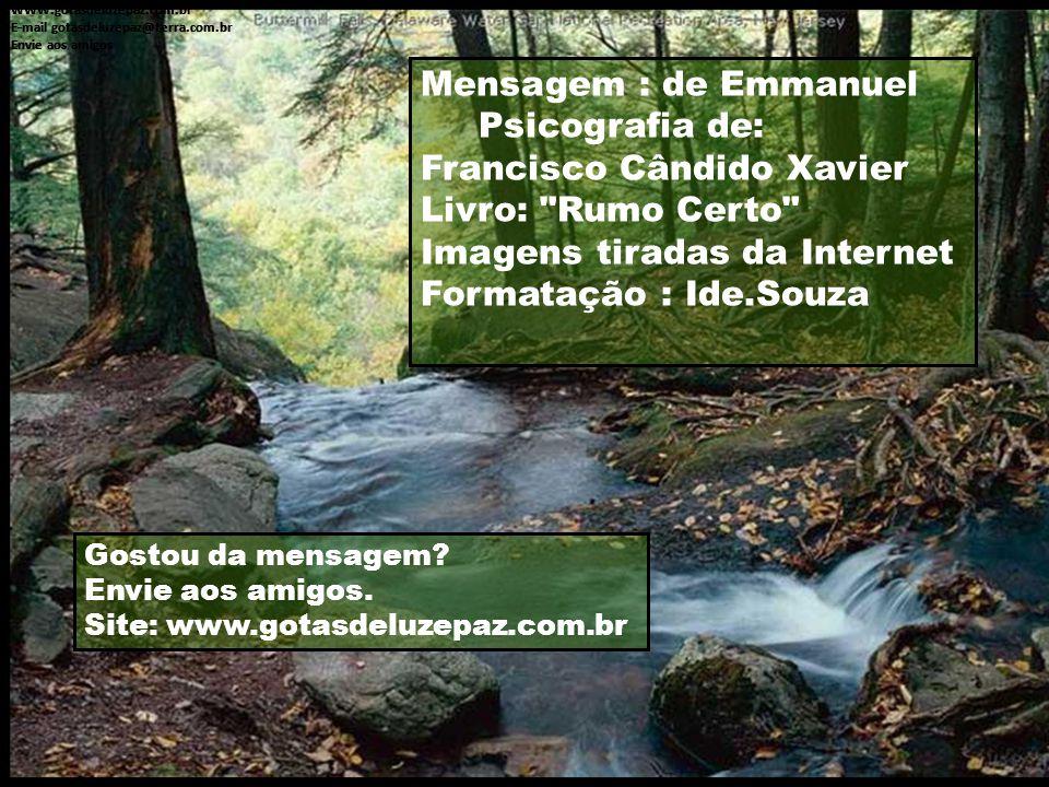 Mensagem : de Emmanuel Psicografia de: Francisco Cândido Xavier Livro: Rumo Certo Imagens tiradas da Internet Formatação : Ide.Souza WWW.gotasdeluzepaz.com.br E-mail gotasdeluzepaz@terra.com.br Envie aos amigos WWW.gotasdeluzepaz.com.br E-mail gotasdeluzepaz@terra.com.br Envie aos amigos WWW.gotasdeluzepaz.com.br E-mail gotasdeluzepaz@terra.com.br Envie aos amigos Gostou da mensagem.