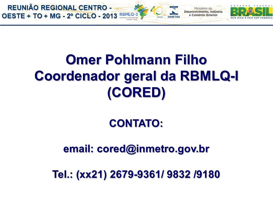 REUNIÃO REGIONAL CENTRO - OESTE + TO + MG - 2º CICLO - 2013 Omer Pohlmann Filho Coordenador geral da RBMLQ-I (CORED) CONTATO: email: cored@inmetro.gov.br Tel.: (xx21) 2679-9361/ 9832 /9180