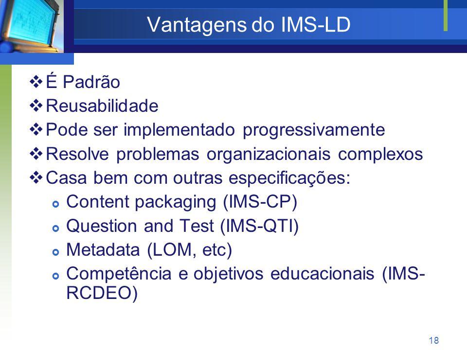 18 Vantagens do IMS-LD  É Padrão  Reusabilidade  Pode ser implementado progressivamente  Resolve problemas organizacionais complexos  Casa bem com outras especificações:  Content packaging (IMS-CP)  Question and Test (IMS-QTI)  Metadata (LOM, etc)  Competência e objetivos educacionais (IMS- RCDEO)