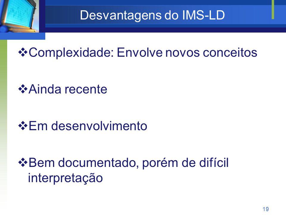 19 Desvantagens do IMS-LD  Complexidade: Envolve novos conceitos  Ainda recente  Em desenvolvimento  Bem documentado, porém de difícil interpretação