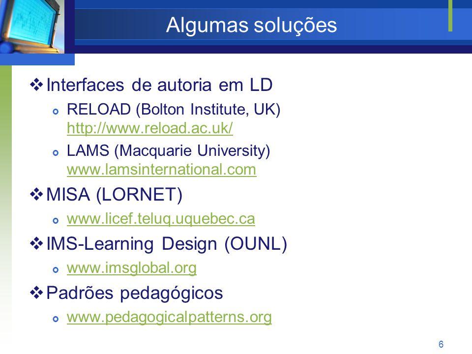 6 Algumas soluções  Interfaces de autoria em LD  RELOAD (Bolton Institute, UK) http://www.reload.ac.uk/ http://www.reload.ac.uk/  LAMS (Macquarie University) www.lamsinternational.com www.lamsinternational.com  MISA (LORNET)  www.licef.teluq.uquebec.ca www.licef.teluq.uquebec.ca  IMS-Learning Design (OUNL)  www.imsglobal.org www.imsglobal.org  Padrões pedagógicos  www.pedagogicalpatterns.org www.pedagogicalpatterns.org