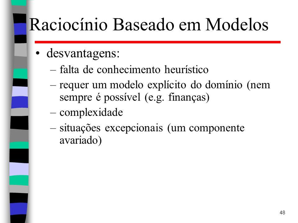 48 Raciocínio Baseado em Modelos desvantagens: –falta de conhecimento heurístico –requer um modelo explícito do domínio (nem sempre é possível (e.g.