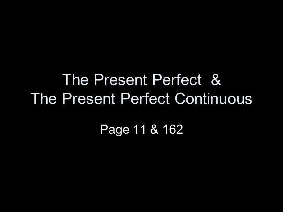 The Present Perfect & The Present Perfect Continuous Page 11 & 162