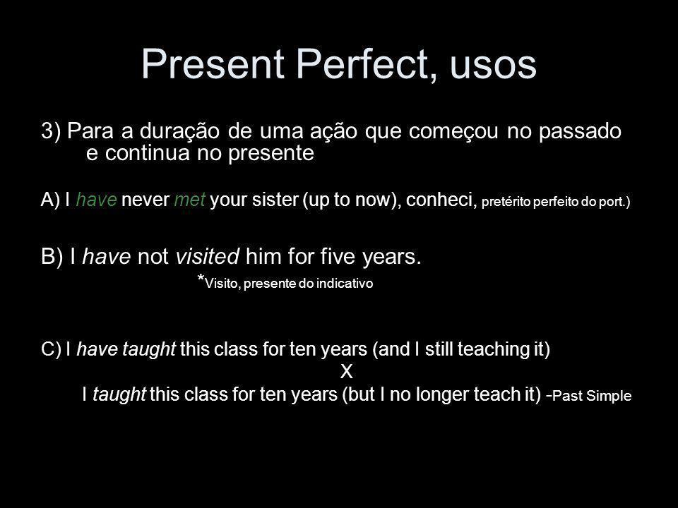 Present Perfect, usos 3) Para a duração de uma ação que começou no passado e continua no presente A) I have never met your sister (up to now), conheci