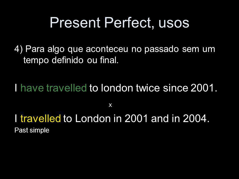 Present Perfect, usos 4) Para algo que aconteceu no passado sem um tempo definido ou final. I have travelled to london twice since 2001. X I travelled