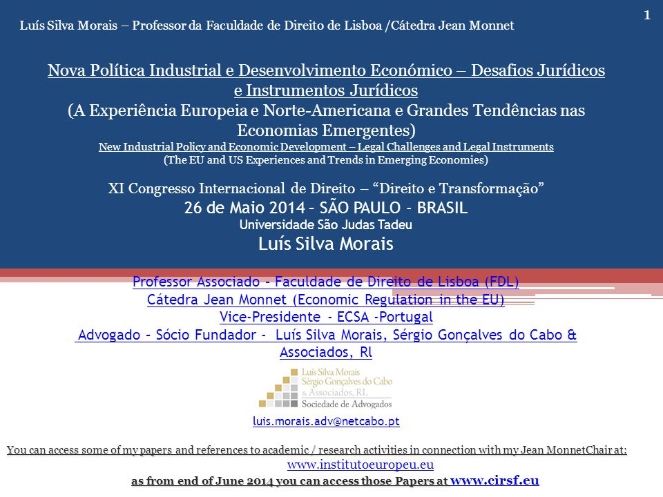 1 Luís Silva Morais – Professor da Faculdade de Direito de Lisboa /Cátedra Jean Monnet Nova Política Industrial e Desenvolvimento Económico – Desafios Jurídicos e Instrumentos Jurídicos (A Experiência Europeia e Norte-Americana e Grandes Tendências nas Economias Emergentes) New Industrial Policy and Economic Development – Legal Challenges and Legal Instruments (The EU and US Experiences and Trends in Emerging Economies) XI Congresso Internacional de Direito – Direito e Transformação 26 de Maio 2014 – SÃO PAULO - BRASIL Universidade São Judas Tadeu Luís Silva Morais Professor Associado – Faculdade de Direito de Lisboa (FDL) Cátedra Jean Monnet (Economic Regulation in the EU) Vice-Presidente - ECSA -Portugal Advogado – Sócio Fundador - Luís Silva Morais, Sérgio Gonçalves do Cabo & Associados, Rl luis.morais.adv@netcabo.pt Professor Associado – Faculdade de Direito de Lisboa (FDL) Cátedra Jean Monnet (Economic Regulation in the EU) Vice-Presidente - ECSA -Portugal Advogado – Sócio Fundador - Luís Silva Morais, Sérgio Gonçalves do Cabo & Associados, Rl luis.morais.adv@netcabo.pt You can access some of my papers and references to academic / research activities in connection with my Jean MonnetChair at: www.institutoeuropeu.eu as from end of June 2014 you can access those Papers at as from end of June 2014 you can access those Papers at www.cirsf.eu www.cirsf.eu