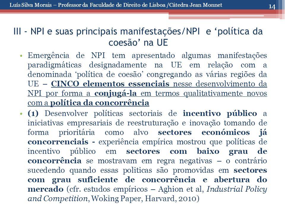 14 III - NPI e suas principais manifestações/NPI e 'política da coesão' na UE Emergência de NPI tem apresentado algumas manifestações paradigmáticas designadamente na UE em relação com a denominada 'política de coesão' congregando as várias regiões da UE – CINCO elementos essenciais nesse desenvolvimento da NPI por forma a conjugá-la em termos qualitativamente novos com a política da concorrência (1) Desenvolver políticas sectoriais de incentivo público a iniciativas empresariais de reestruturação e inovação tomando de forma prioritária como alvo sectores económicos já concorrenciais - experiência empírica mostrou que políticas de incentivo público em sectores com baixo grau de concorrência se mostravam em regra negativas – o contrário sucedendo quando essas politicas são promovidas em sectores com grau suficiente de concorrência e abertura do mercado (cfr.