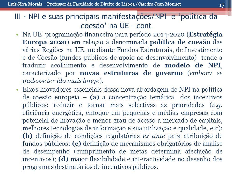 17 III - NPI e suas principais manifestações/NPI e 'política da coesão' na UE - cont Na UE programação financeira para período 2014-2020 (Estratégia Europa 2020) em relação à denominada política de coesão das várias Regiões na UE, mediante Fundos Estruturais, de Investimento e de Coesão (fundos públicos de apoio ao desenvolvimento) tende a traduzir acolhimento e desenvolvimento de modelo de NPI, caracterizado por novas estruturas de governo (embora se pudesse ter ido mais longe).