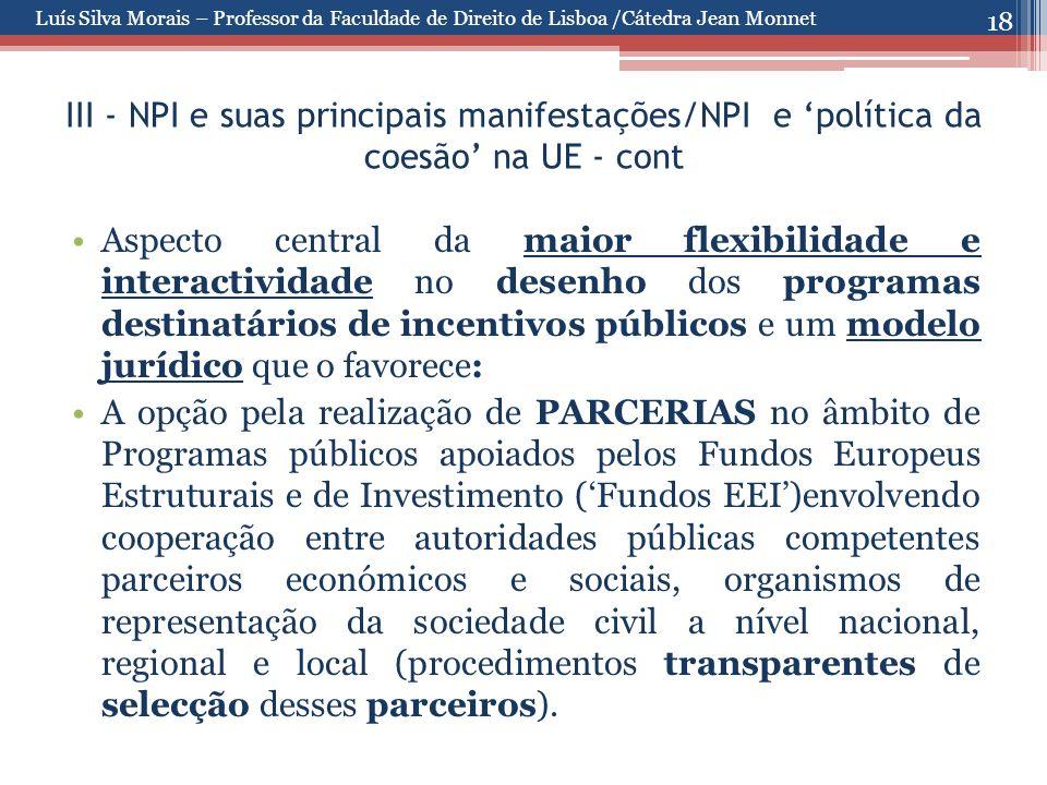18 III - NPI e suas principais manifestações/NPI e 'política da coesão' na UE - cont Aspecto central da maior flexibilidade e interactividade no desenho dos programas destinatários de incentivos públicos e um modelo jurídico que o favorece: A opção pela realização de PARCERIAS no âmbito de Programas públicos apoiados pelos Fundos Europeus Estruturais e de Investimento ('Fundos EEI')envolvendo cooperação entre autoridades públicas competentes parceiros económicos e sociais, organismos de representação da sociedade civil a nível nacional, regional e local (procedimentos transparentes de selecção desses parceiros).