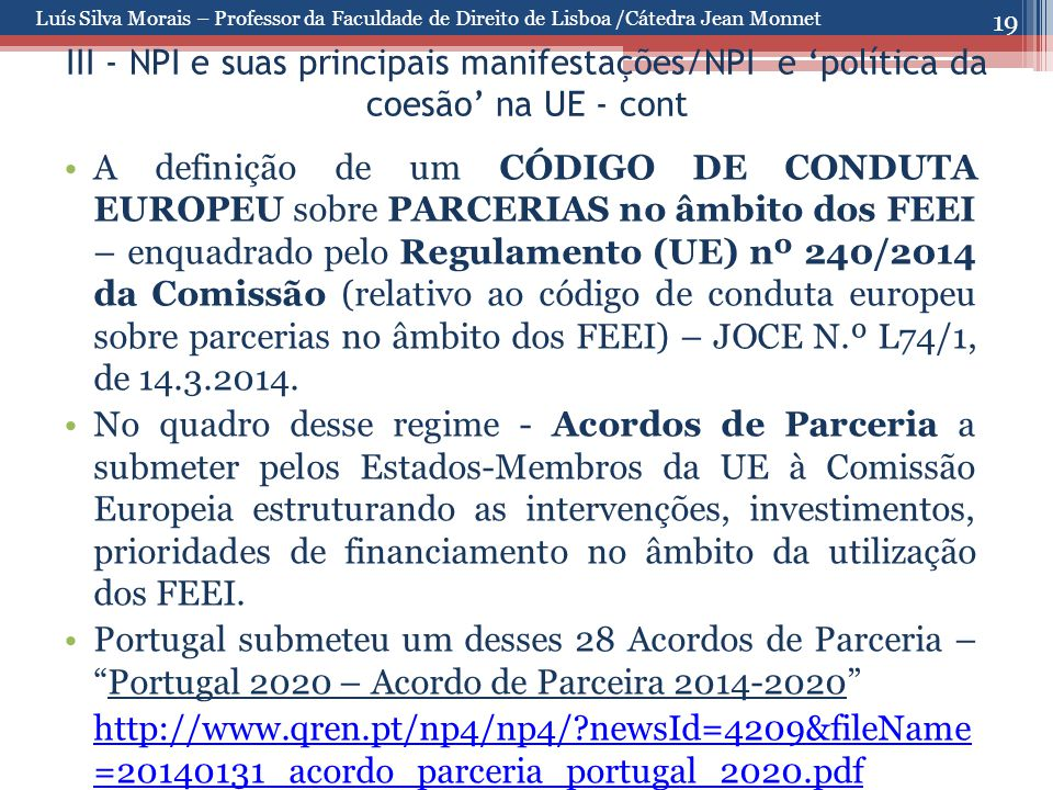 19 III - NPI e suas principais manifestações/NPI e 'política da coesão' na UE - cont A definição de um CÓDIGO DE CONDUTA EUROPEU sobre PARCERIAS no âmbito dos FEEI – enquadrado pelo Regulamento (UE) nº 240/2014 da Comissão (relativo ao código de conduta europeu sobre parcerias no âmbito dos FEEI) – JOCE N.º L74/1, de 14.3.2014.