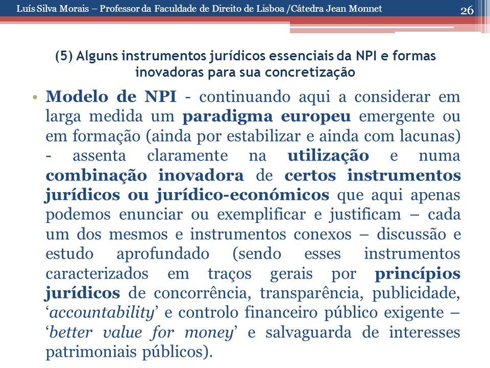 26 (5) Alguns instrumentos jurídicos essenciais da NPI e formas inovadoras para sua concretização Modelo de NPI - continuando aqui a considerar em larga medida um paradigma europeu emergente ou em formação (ainda por estabilizar e ainda com lacunas) - assenta claramente na utilização e numa combinação inovadora de certos instrumentos jurídicos ou jurídico-económicos que aqui apenas podemos enunciar ou exemplificar e justificam – cada um dos mesmos e instrumentos conexos – discussão e estudo aprofundado (sendo esses instrumentos caracterizados em traços gerais por princípios jurídicos de concorrência, transparência, publicidade, 'accountability' e controlo financeiro público exigente – 'better value for money' e salvaguarda de interesses patrimoniais públicos).