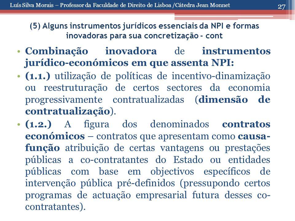 27 (5) Alguns instrumentos jurídicos essenciais da NPI e formas inovadoras para sua concretização - cont Combinação inovadora de instrumentos jurídico-económicos em que assenta NPI: (1.1.) utilização de políticas de incentivo-dinamização ou reestruturação de certos sectores da economia progressivamente contratualizadas (dimensão de contratualização).