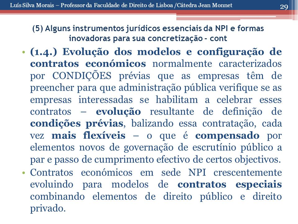 29 (5) Alguns instrumentos jurídicos essenciais da NPI e formas inovadoras para sua concretização - cont (1.4.) Evolução dos modelos e configuração de contratos económicos normalmente caracterizados por CONDIÇÕES prévias que as empresas têm de preencher para que administração pública verifique se as empresas interessadas se habilitam a celebrar esses contratos – evolução resultante de definição de condições prévias, balizando essa contratação, cada vez mais flexíveis – o que é compensado por elementos novos de governação de escrutínio público a par e passo de cumprimento efectivo de certos objectivos.