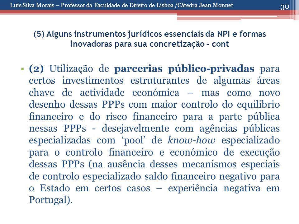 30 (5) Alguns instrumentos jurídicos essenciais da NPI e formas inovadoras para sua concretização - cont (2) Utilização de parcerias público-privadas para certos investimentos estruturantes de algumas áreas chave de actividade económica – mas como novo desenho dessas PPPs com maior controlo do equilibrio financeiro e do risco financeiro para a parte pública nessas PPPs - desejavelmente com agências públicas especializadas com 'pool' de know-how especializado para o controlo financeiro e económico de execução dessas PPPs (na ausência desses mecanismos especiais de controlo especializado saldo financeiro negativo para o Estado em certos casos – experiência negativa em Portugal).