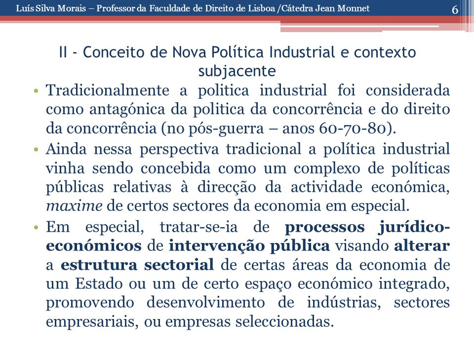 6 II - Conceito de Nova Política Industrial e contexto subjacente Tradicionalmente a politica industrial foi considerada como antagónica da politica da concorrência e do direito da concorrência (no pós-guerra – anos 60-70-80).