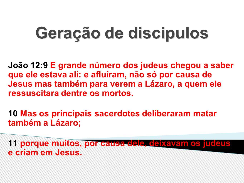 Geração de discipulos João 12:9 E grande número dos judeus chegou a saber que ele estava ali: e afluíram, não só por causa de Jesus mas também para verem a Lázaro, a quem ele ressuscitara dentre os mortos.