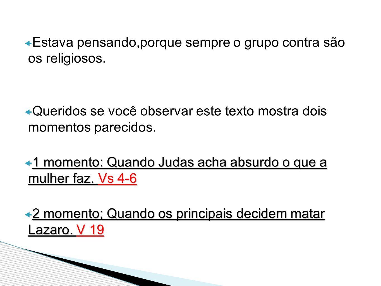  Estava pensando,porque sempre o grupo contra são os religiosos.  Queridos se você observar este texto mostra dois momentos parecidos.  1 momento: