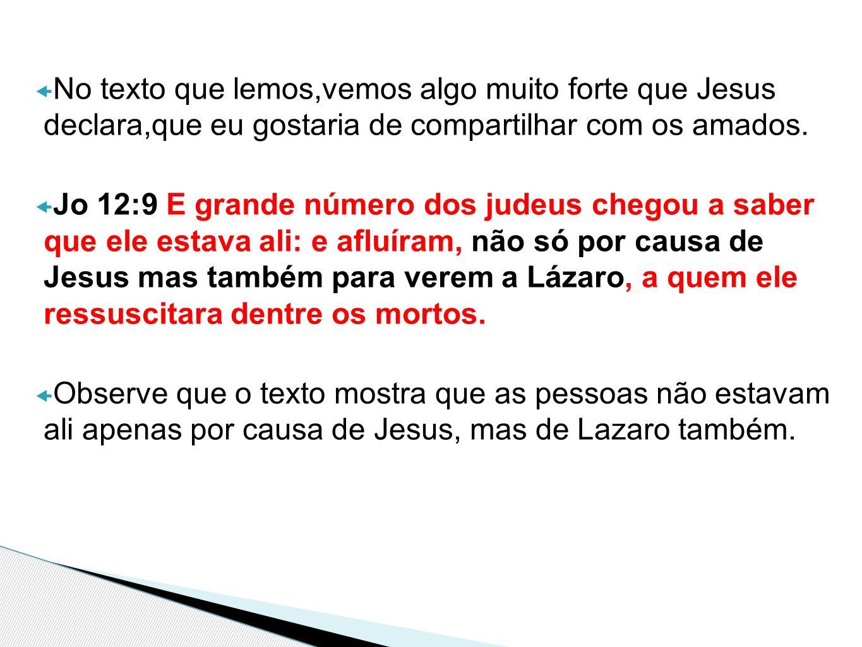  No texto que lemos,vemos algo muito forte que Jesus declara,que eu gostaria de compartilhar com os amados.  Jo 12:9 E grande número dos judeus cheg