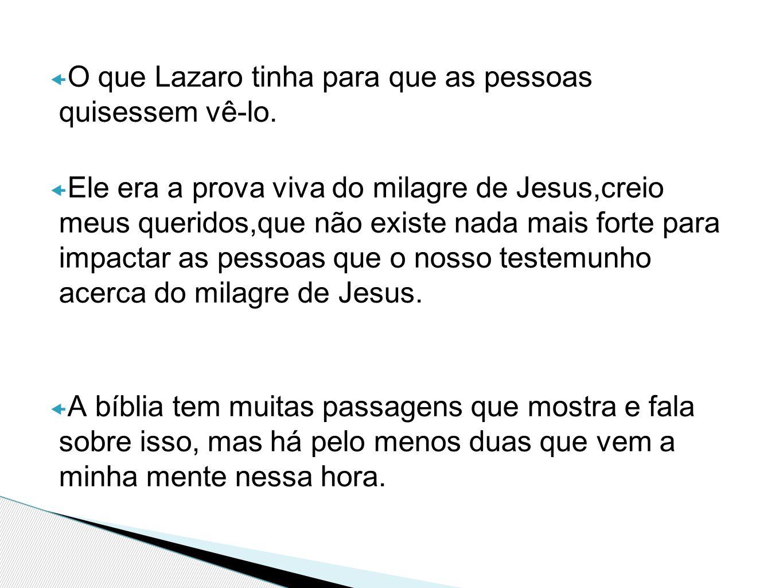  O que Lazaro tinha para que as pessoas quisessem vê-lo.  Ele era a prova viva do milagre de Jesus,creio meus queridos,que não existe nada mais fort