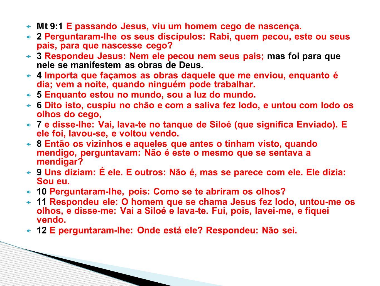  Mt 9:1 E passando Jesus, viu um homem cego de nascença.  2 Perguntaram-lhe os seus discípulos: Rabi, quem pecou, este ou seus pais, para que nasces
