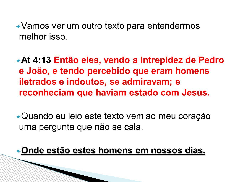  Vamos ver um outro texto para entendermos melhor isso.  At 4:13 Então eles, vendo a intrepidez de Pedro e João, e tendo percebido que eram homens i