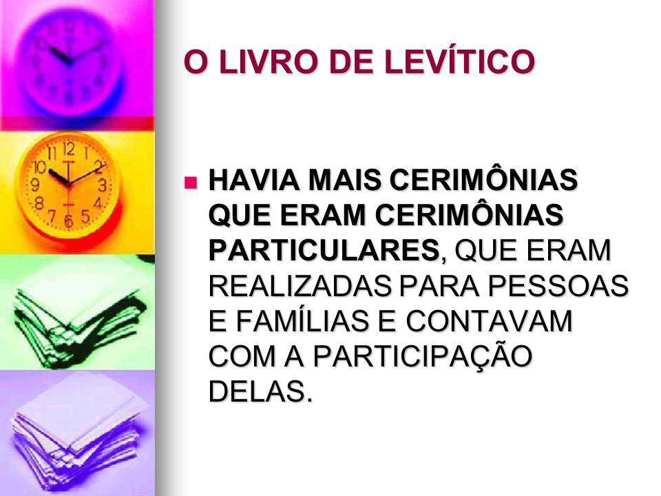 O LIVRO DE LEVÍTICO HAVIA MAIS CERIMÔNIAS QUE ERAM CERIMÔNIAS PARTICULARES, QUE ERAM REALIZADAS PARA PESSOAS E FAMÍLIAS E CONTAVAM COM A PARTICIPAÇÃO