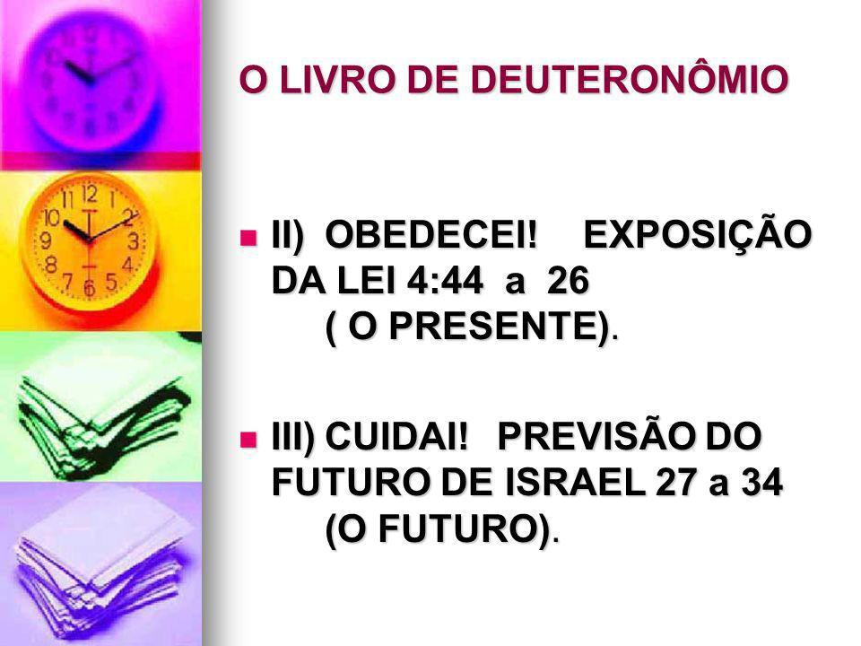 O LIVRO DE DEUTERONÔMIO II)OBEDECEI!EXPOSIÇÃO DA LEI 4:44 a 26 ( O PRESENTE). II)OBEDECEI!EXPOSIÇÃO DA LEI 4:44 a 26 ( O PRESENTE). III)CUIDAI!PREVISÃ