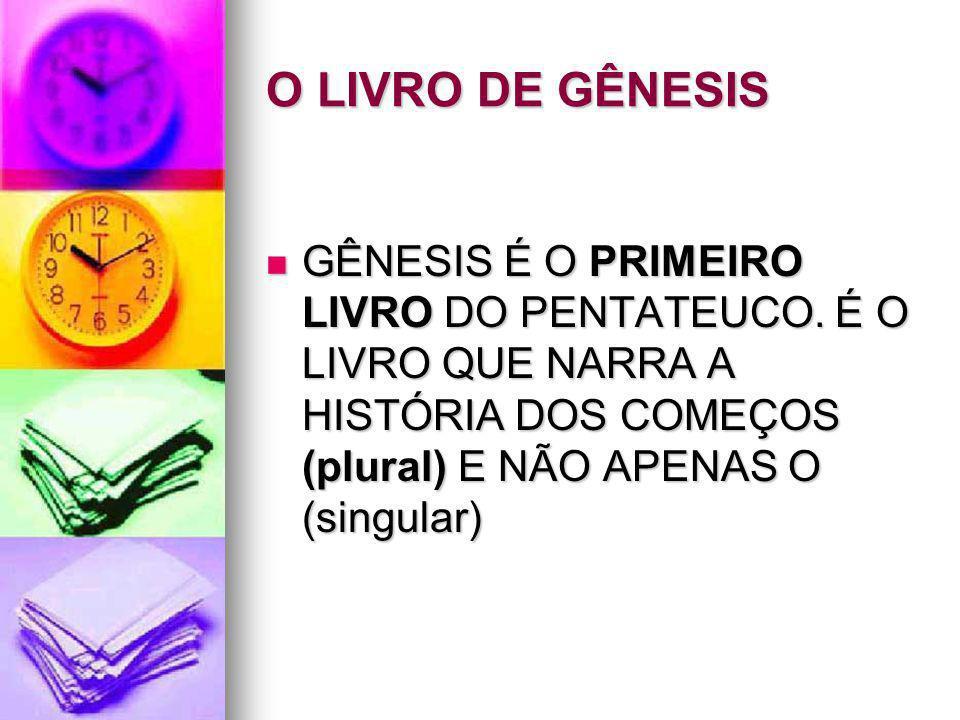 O LIVRO DE GÊNESIS GÊNESIS É O PRIMEIRO LIVRO DO PENTATEUCO. É O LIVRO QUE NARRA A HISTÓRIA DOS COMEÇOS (plural) E NÃO APENAS O (singular) GÊNESIS É O