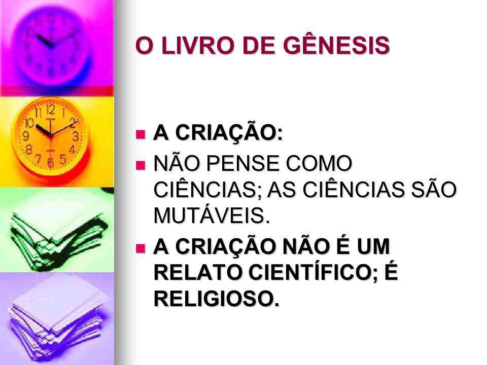 O LIVRO DE GÊNESIS A CRIAÇÃO: A CRIAÇÃO: NÃO PENSE COMO CIÊNCIAS; AS CIÊNCIAS SÃO MUTÁVEIS. NÃO PENSE COMO CIÊNCIAS; AS CIÊNCIAS SÃO MUTÁVEIS. A CRIAÇ