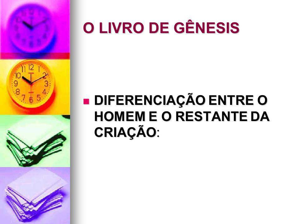 O LIVRO DE GÊNESIS DIFERENCIAÇÃO ENTRE O HOMEM E O RESTANTE DA CRIAÇÃO: DIFERENCIAÇÃO ENTRE O HOMEM E O RESTANTE DA CRIAÇÃO: