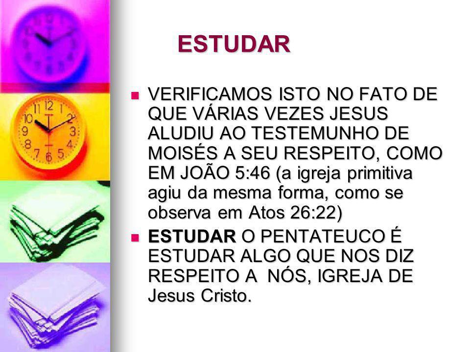ESTUDAR VERIFICAMOS ISTO NO FATO DE QUE VÁRIAS VEZES JESUS ALUDIU AO TESTEMUNHO DE MOISÉS A SEU RESPEITO, COMO EM JOÃO 5:46 (a igreja primitiva agiu d