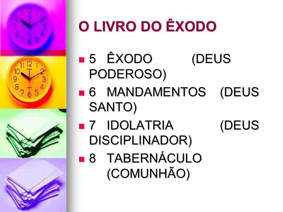 O LIVRO DO ÊXODO 5ÊXODO(DEUS PODEROSO) 5ÊXODO(DEUS PODEROSO) 6MANDAMENTOS(DEUS SANTO) 6MANDAMENTOS(DEUS SANTO) 7IDOLATRIA(DEUS DISCIPLINADOR) 7IDOLATR
