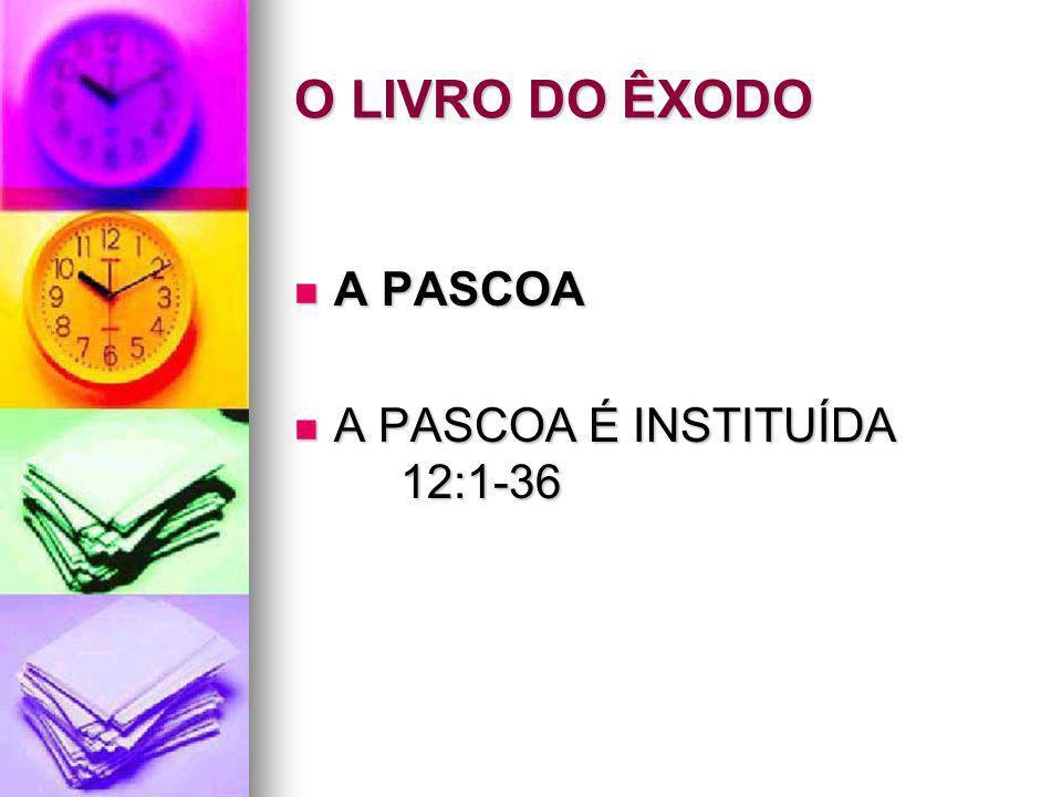 O LIVRO DO ÊXODO A PASCOA A PASCOA A PASCOA É INSTITUÍDA 12:1-36 A PASCOA É INSTITUÍDA 12:1-36