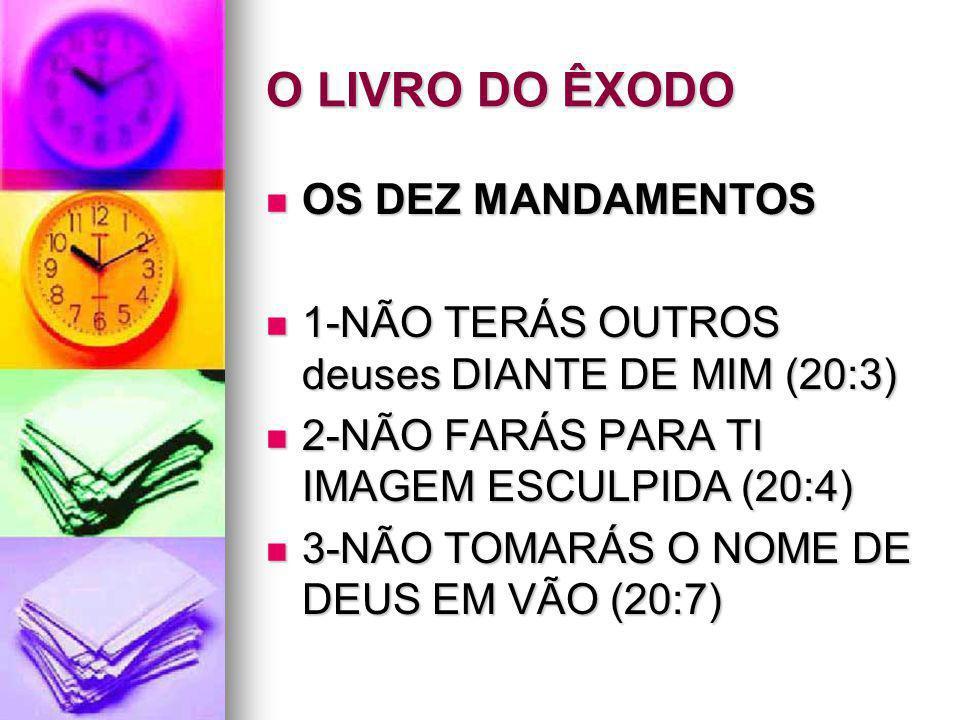 O LIVRO DO ÊXODO OS DEZ MANDAMENTOS OS DEZ MANDAMENTOS 1-NÃO TERÁS OUTROS deuses DIANTE DE MIM (20:3) 1-NÃO TERÁS OUTROS deuses DIANTE DE MIM (20:3) 2