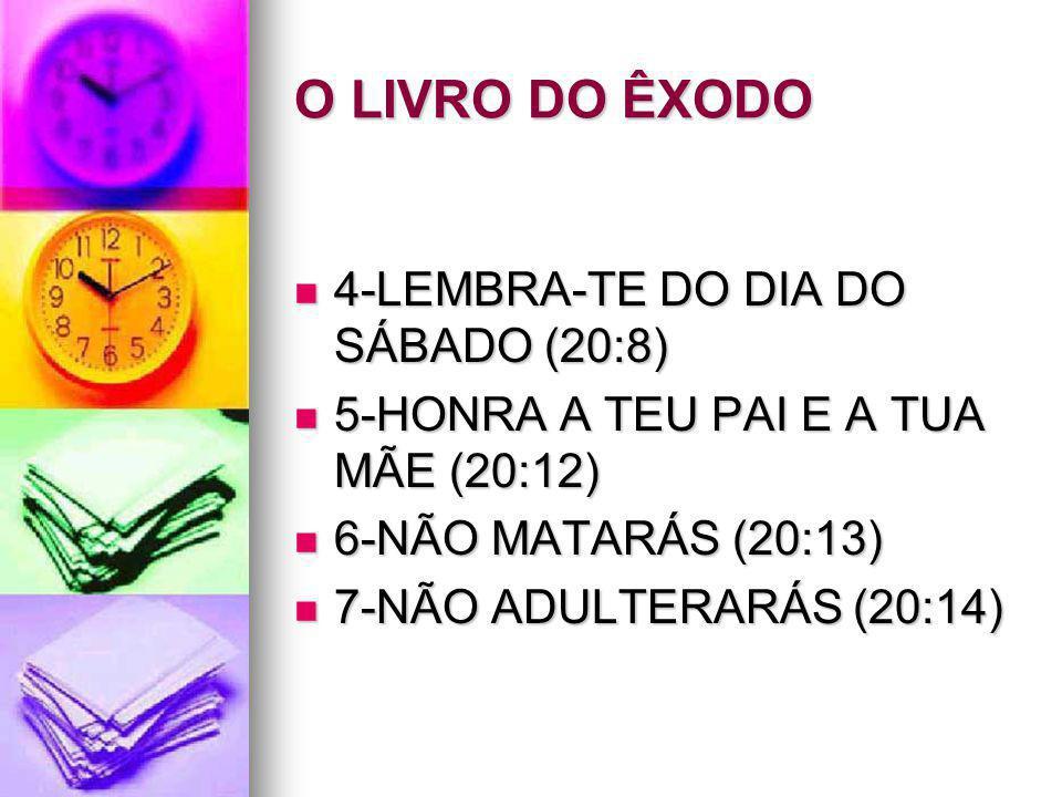 O LIVRO DO ÊXODO 4-LEMBRA-TE DO DIA DO SÁBADO (20:8) 4-LEMBRA-TE DO DIA DO SÁBADO (20:8) 5-HONRA A TEU PAI E A TUA MÃE (20:12) 5-HONRA A TEU PAI E A T