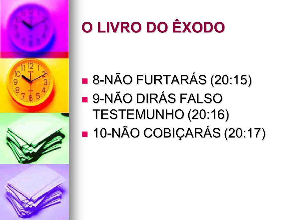 O LIVRO DO ÊXODO 8-NÃO FURTARÁS (20:15) 8-NÃO FURTARÁS (20:15) 9-NÃO DIRÁS FALSO TESTEMUNHO (20:16) 9-NÃO DIRÁS FALSO TESTEMUNHO (20:16) 10-NÃO COBIÇA