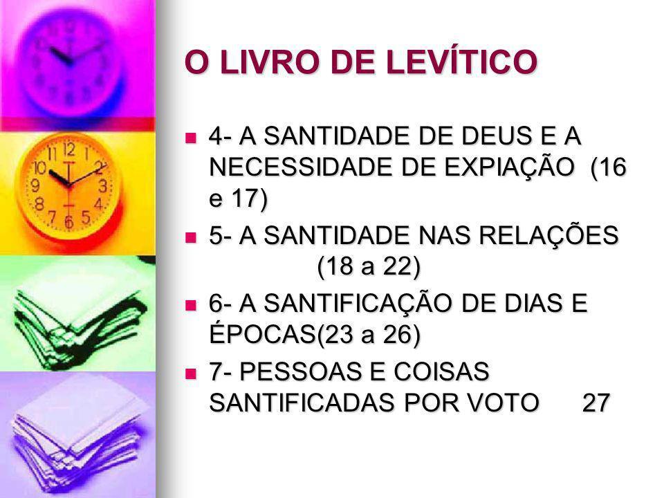 O LIVRO DE LEVÍTICO 4- A SANTIDADE DE DEUS E A NECESSIDADE DE EXPIAÇÃO (16 e 17) 4- A SANTIDADE DE DEUS E A NECESSIDADE DE EXPIAÇÃO (16 e 17) 5- A SAN