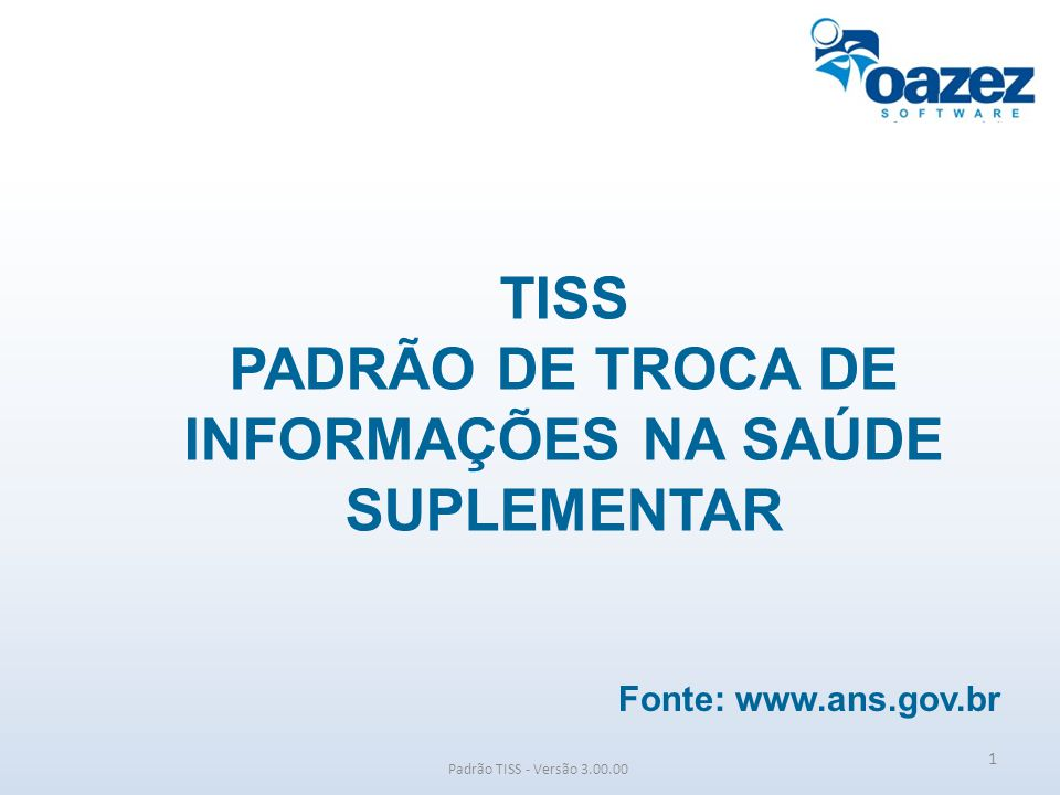 Padrão TISS - Versão 3.00.00 1 TISS PADRÃO DE TROCA DE INFORMAÇÕES NA SAÚDE SUPLEMENTAR Fonte: www.ans.gov.br