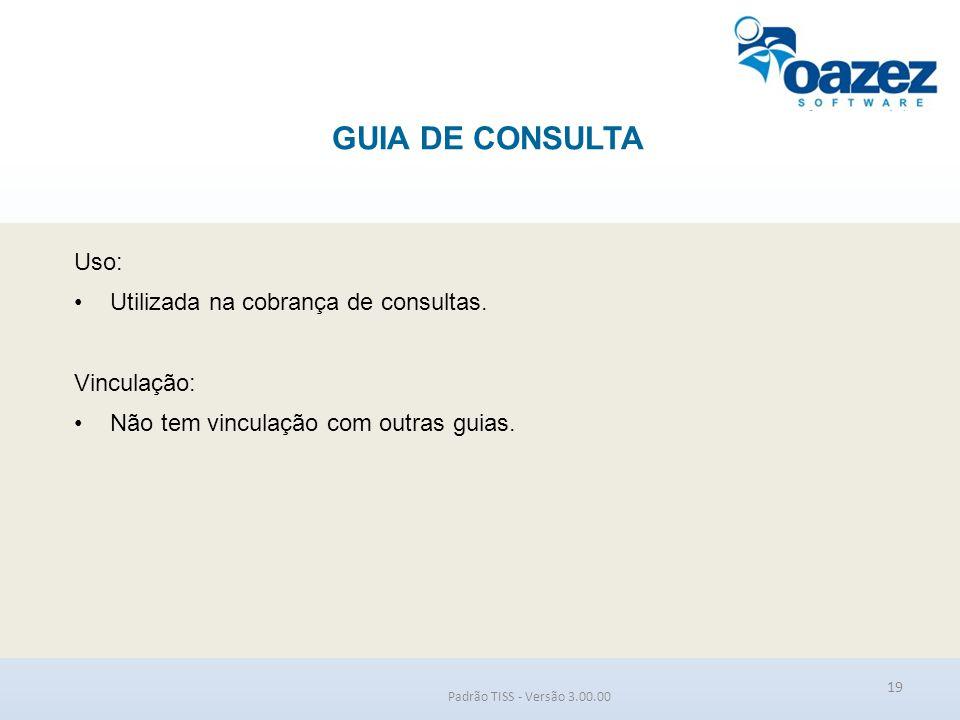GUIA DE CONSULTA Padrão TISS - Versão 3.00.00 Uso: Utilizada na cobrança de consultas. Vinculação: Não tem vinculação com outras guias. 19