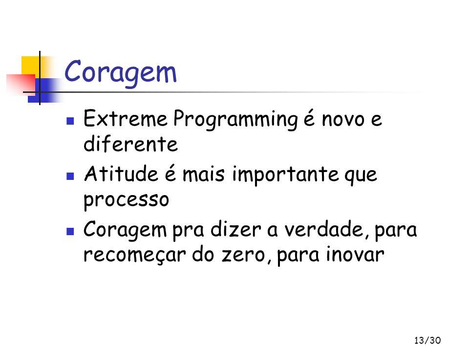 13/30 Coragem Extreme Programming é novo e diferente Atitude é mais importante que processo Coragem pra dizer a verdade, para recomeçar do zero, para inovar