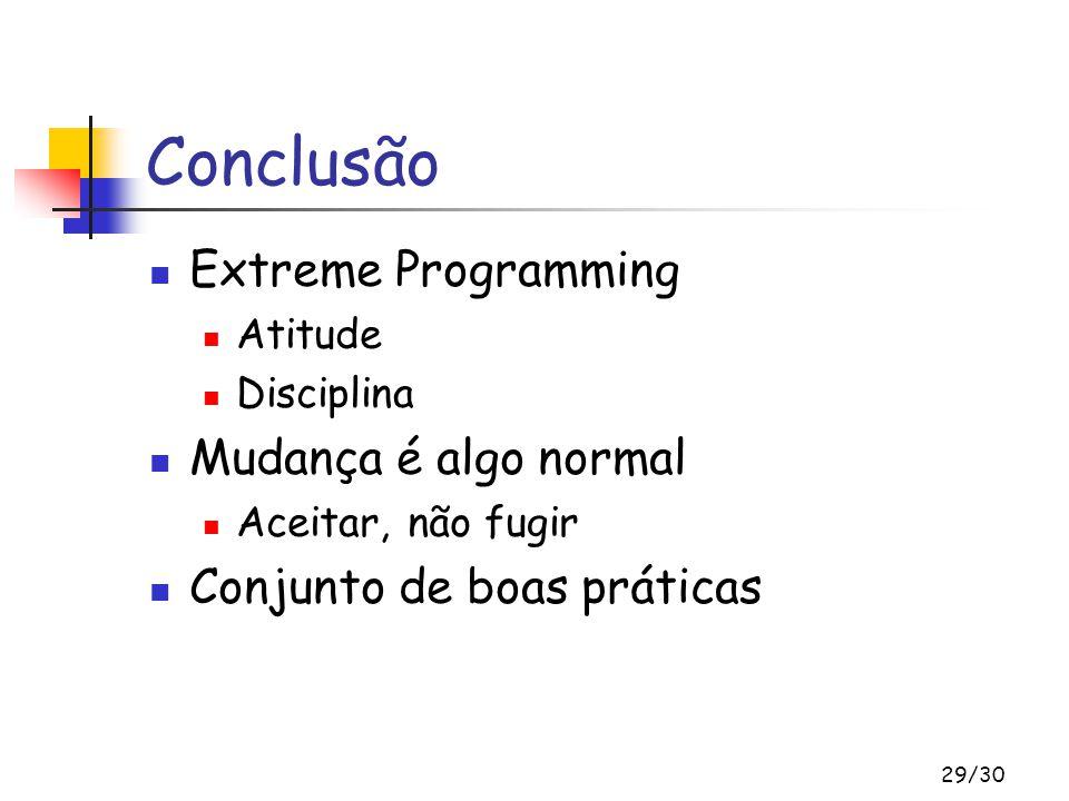 29/30 Conclusão Extreme Programming Atitude Disciplina Mudança é algo normal Aceitar, não fugir Conjunto de boas práticas