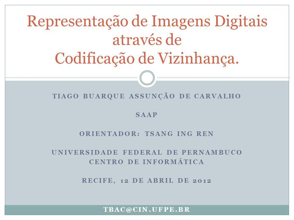 TIAGO BUARQUE ASSUNÇÃO DE CARVALHO SAAP ORIENTADOR: TSANG ING REN UNIVERSIDADE FEDERAL DE PERNAMBUCO CENTRO DE INFORMÁTICA RECIFE, 12 DE ABRIL DE 2012 Representação de Imagens Digitais através de Codificação de Vizinhança.