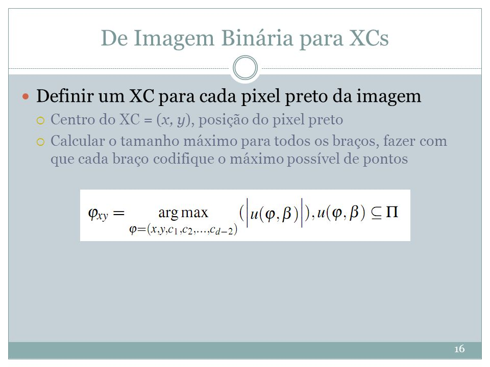 De Imagem Binária para XCs 16 Definir um XC para cada pixel preto da imagem  Centro do XC = (x, y), posição do pixel preto  Calcular o tamanho máximo para todos os braços, fazer com que cada braço codifique o máximo possível de pontos