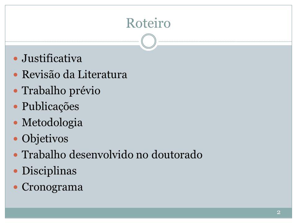 Roteiro Justificativa Revisão da Literatura Trabalho prévio Publicações Metodologia Objetivos Trabalho desenvolvido no doutorado Disciplinas Cronogram