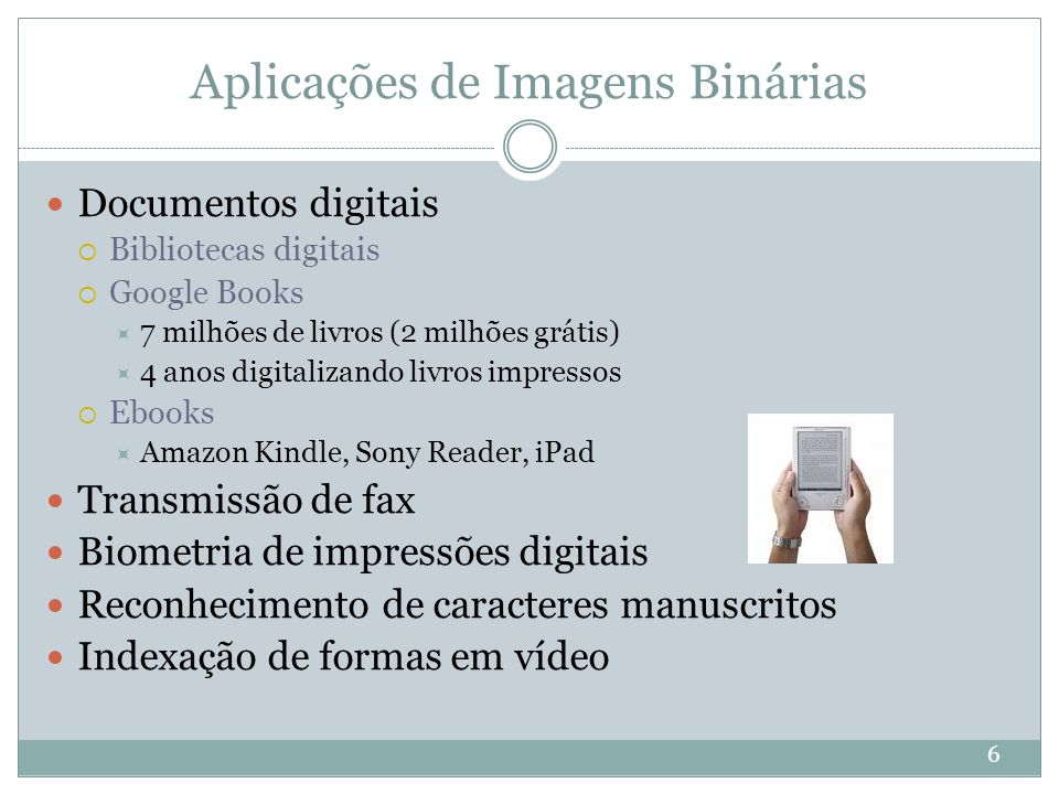 Aplicações de Imagens Binárias Documentos digitais  Bibliotecas digitais  Google Books  7 milhões de livros (2 milhões grátis)  4 anos digitalizan