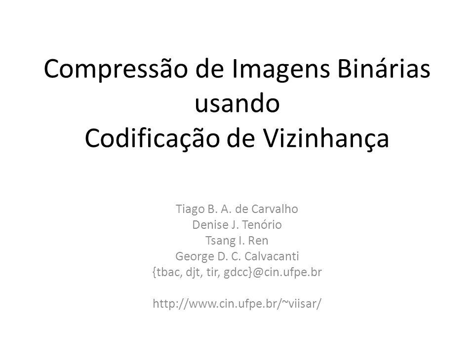 Compressão de Imagens Binárias usando Codificação de Vizinhança Tiago B. A. de Carvalho Denise J. Tenório Tsang I. Ren George D. C. Calvacanti {tbac,