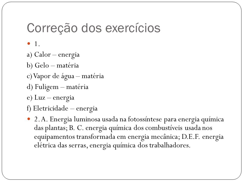 Correção dos exercícios 1. a) Calor – energia b) Gelo – matéria c) Vapor de água – matéria d) Fuligem – matéria e) Luz – energia f) Eletricidade – ene