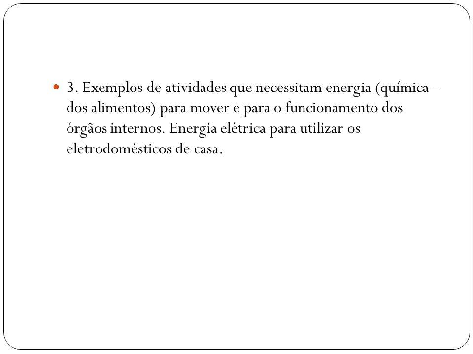 3. Exemplos de atividades que necessitam energia (química – dos alimentos) para mover e para o funcionamento dos órgãos internos. Energia elétrica par