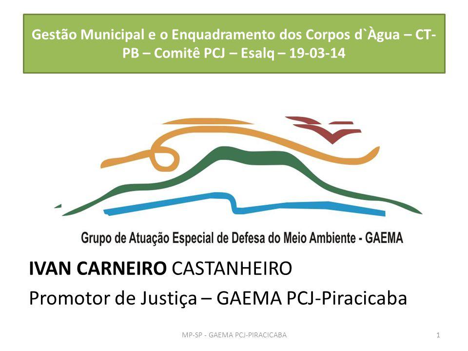 Gestão Municipal e o Enquadramento dos Corpos d`Àgua – CT- PB – Comitê PCJ – Esalq – 19-03-14 IVAN CARNEIRO CASTANHEIRO Promotor de Justiça – GAEMA PC