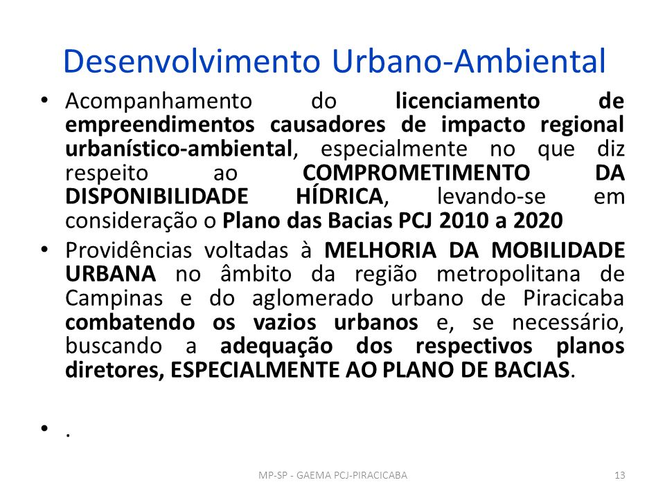 Desenvolvimento Urbano-Ambiental Acompanhamento do licenciamento de empreendimentos causadores de impacto regional urbanístico-ambiental, especialmente no que diz respeito ao COMPROMETIMENTO DA DISPONIBILIDADE HÍDRICA, levando-se em consideração o Plano das Bacias PCJ 2010 a 2020 Providências voltadas à MELHORIA DA MOBILIDADE URBANA no âmbito da região metropolitana de Campinas e do aglomerado urbano de Piracicaba combatendo os vazios urbanos e, se necessário, buscando a adequação dos respectivos planos diretores, ESPECIALMENTE AO PLANO DE BACIAS..